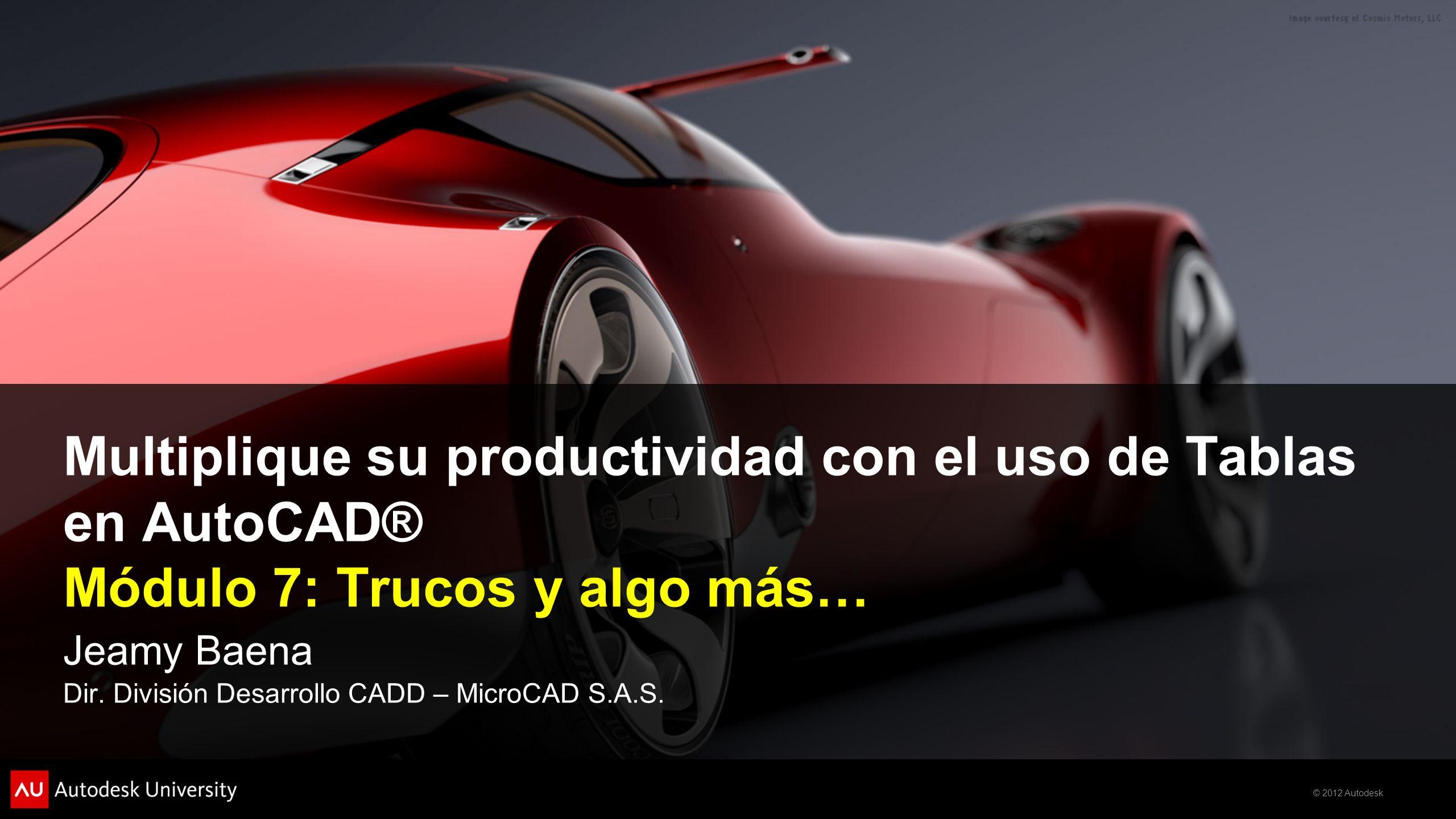 © 2012 Autodesk Multiplique su productividad con el uso de Tablas en AutoCAD® Módulo 7: Trucos y algo más… Jeamy Baena Dir. División Desarrollo CADD –
