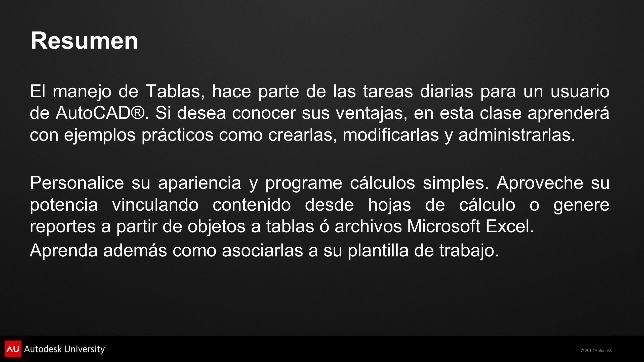© 2012 Autodesk Resumen El manejo de Tablas, hace parte de las tareas diarias para un usuario de AutoCAD®. Si desea conocer sus ventajas, en esta clas