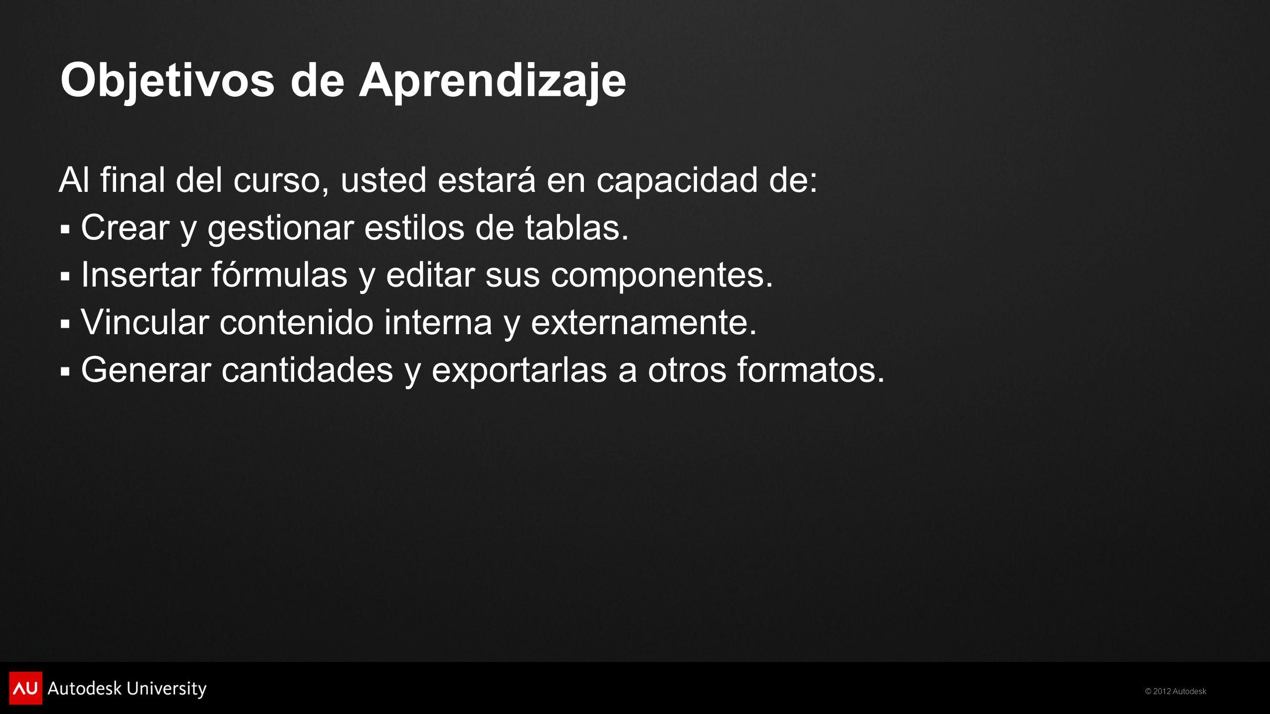 © 2012 Autodesk Objetivos de Aprendizaje Al final del curso, usted estará en capacidad de: Crear y gestionar estilos de tablas. Insertar fórmulas y ed