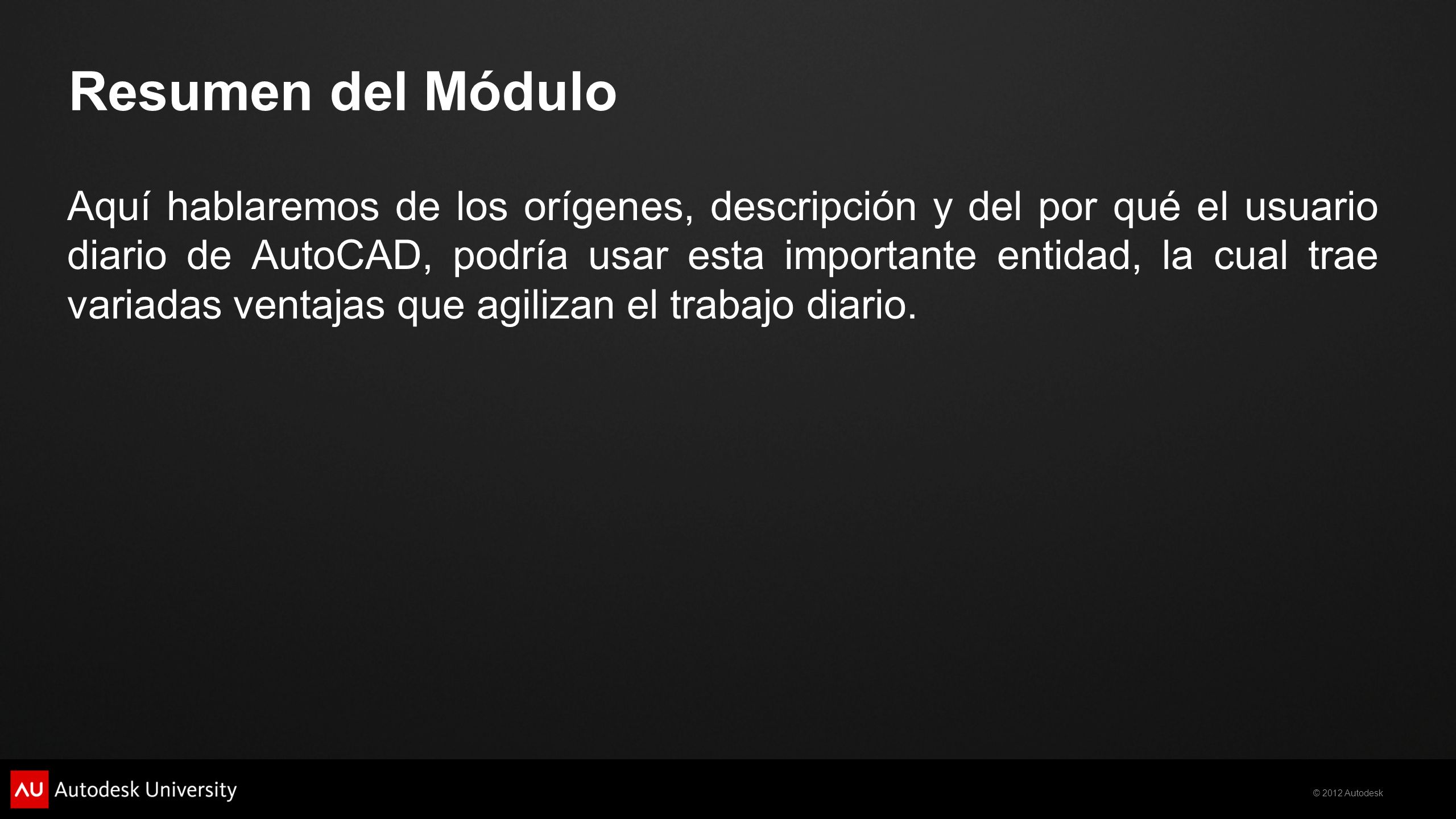 © 2012 Autodesk Resumen del Módulo Con la ayuda del asistente de extracción de atributos, veremos como es posible vincular entidades CAD y su propiedades hacia una tabla, controlando su grado de asociatividad.