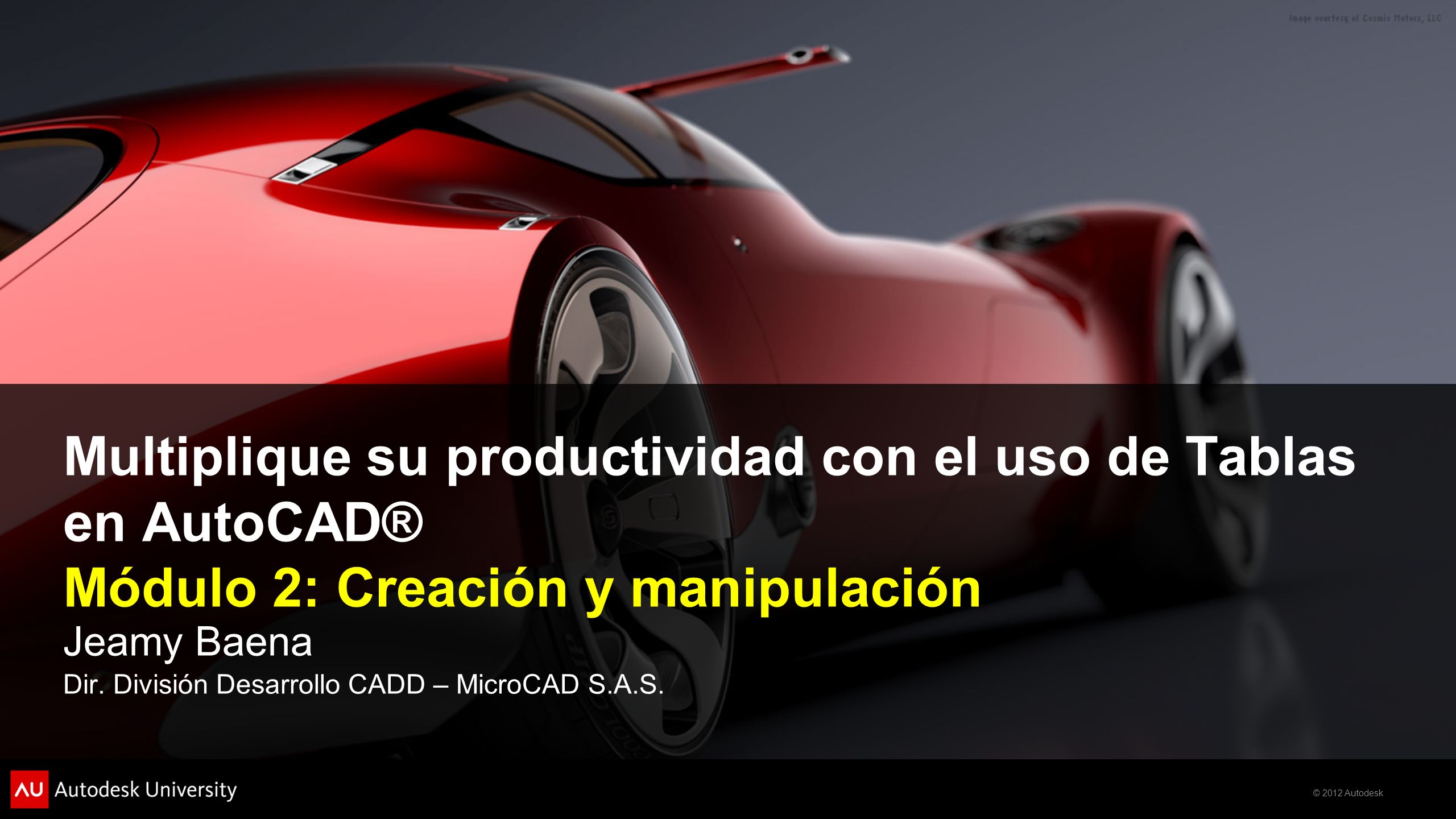 © 2012 Autodesk Multiplique su productividad con el uso de Tablas en AutoCAD® Módulo 2: Creación y manipulación Jeamy Baena Dir. División Desarrollo C