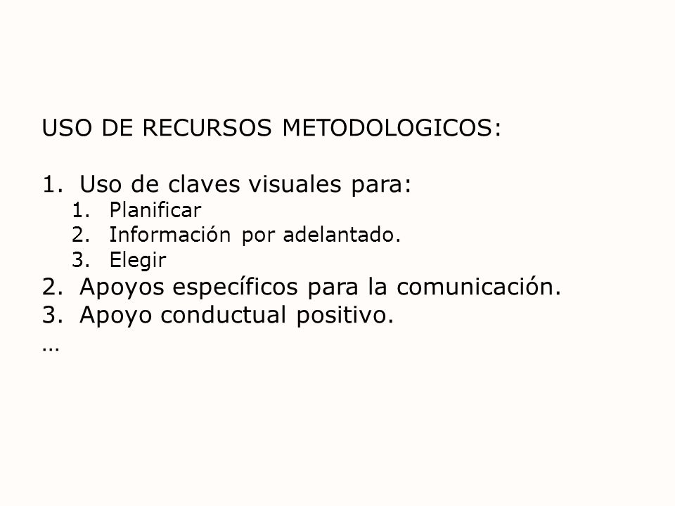 USO DE RECURSOS METODOLOGICOS: 1.Uso de claves visuales para: 1.Planificar 2.Información por adelantado. 3.Elegir 2.Apoyos específicos para la comunic