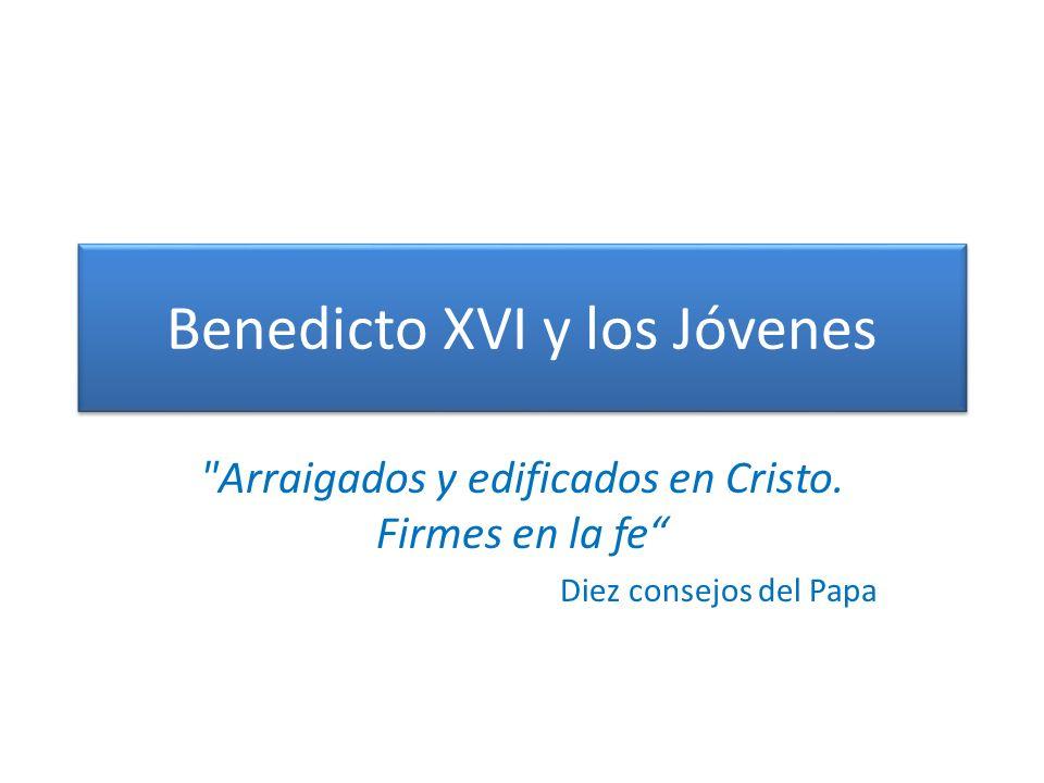 Benedicto XVI y los Jóvenes Arraigados y edificados en Cristo.
