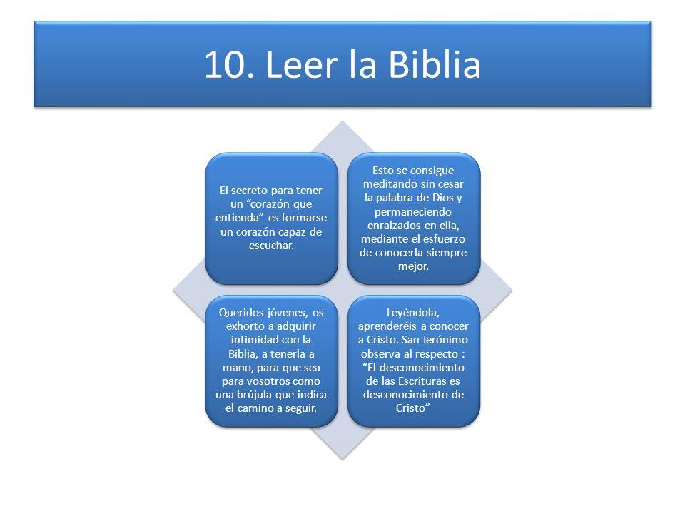 10. Leer la Biblia El secreto para tener un corazón que entienda es formarse un corazón capaz de escuchar. Esto se consigue meditando sin cesar la pal
