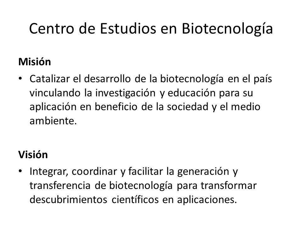 Centro de Estudios en Biotecnología Misión Catalizar el desarrollo de la biotecnología en el país vinculando la investigación y educación para su apli