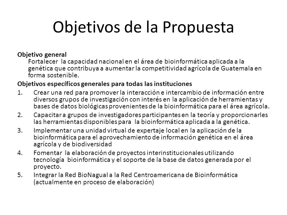 Objetivos de la Propuesta Objetivo general Fortalecer la capacidad nacional en el área de bioinformática aplicada a la genética que contribuya a aumen