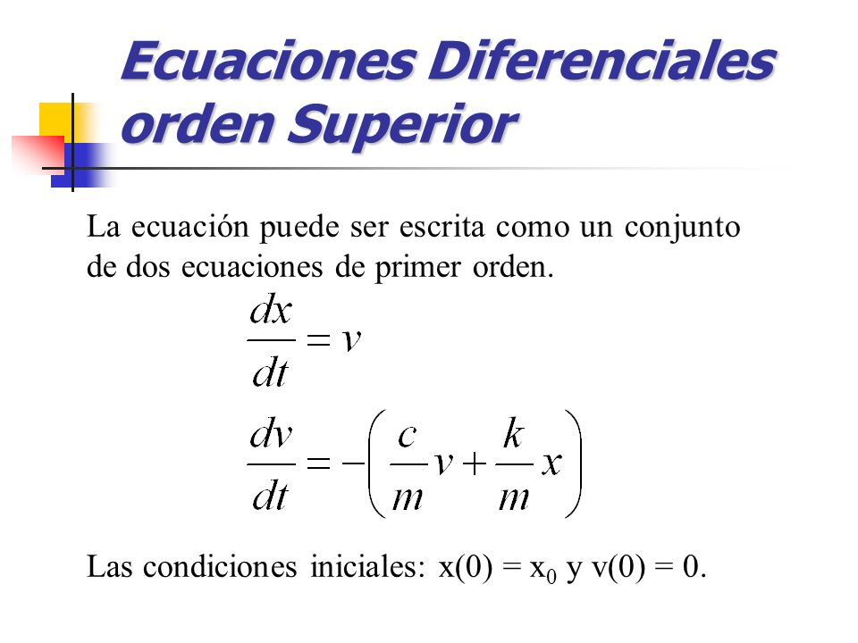 La ecuación puede ser escrita como un conjunto de dos ecuaciones de primer orden. Las condiciones iniciales: x(0) = x 0 y v(0) = 0. Ecuaciones Diferen
