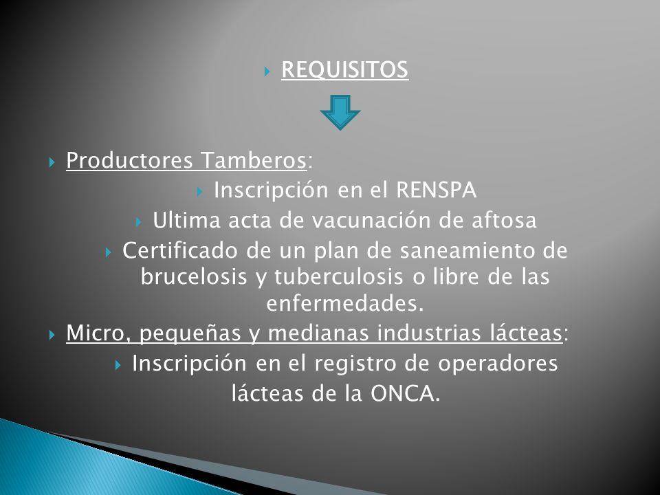 REQUISITOS Productores Tamberos: Inscripción en el RENSPA Ultima acta de vacunación de aftosa Certificado de un plan de saneamiento de brucelosis y tuberculosis o libre de las enfermedades.