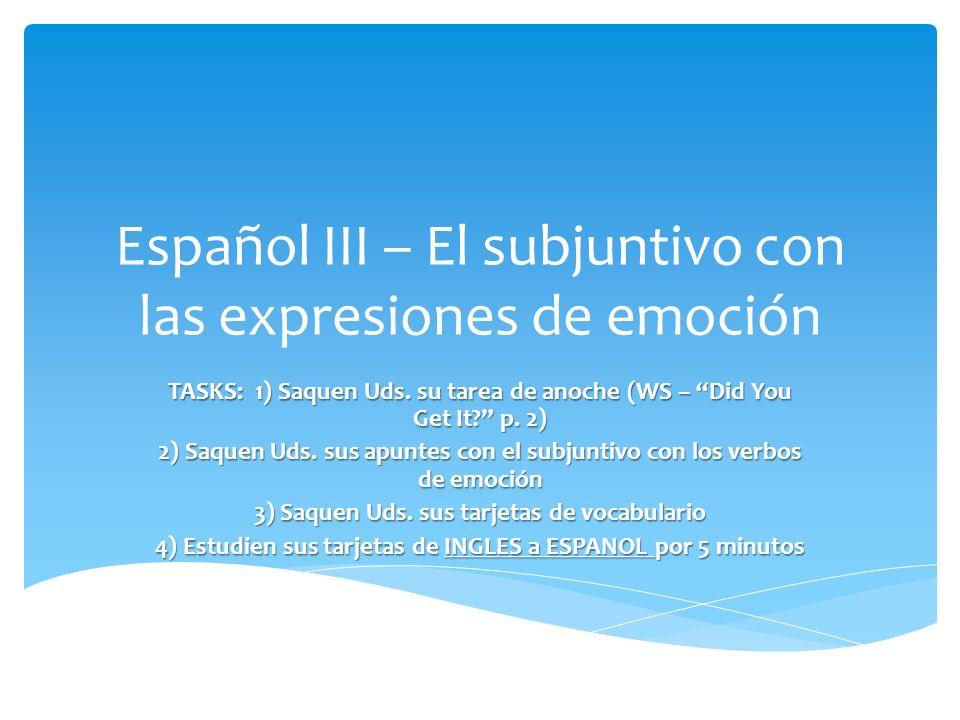 Español III – El subjuntivo con las expresiones de emoción TASKS: 1) Saquen Uds. su tarea de anoche (WS – Did You Get It? p. 2) 2) Saquen Uds. sus apu