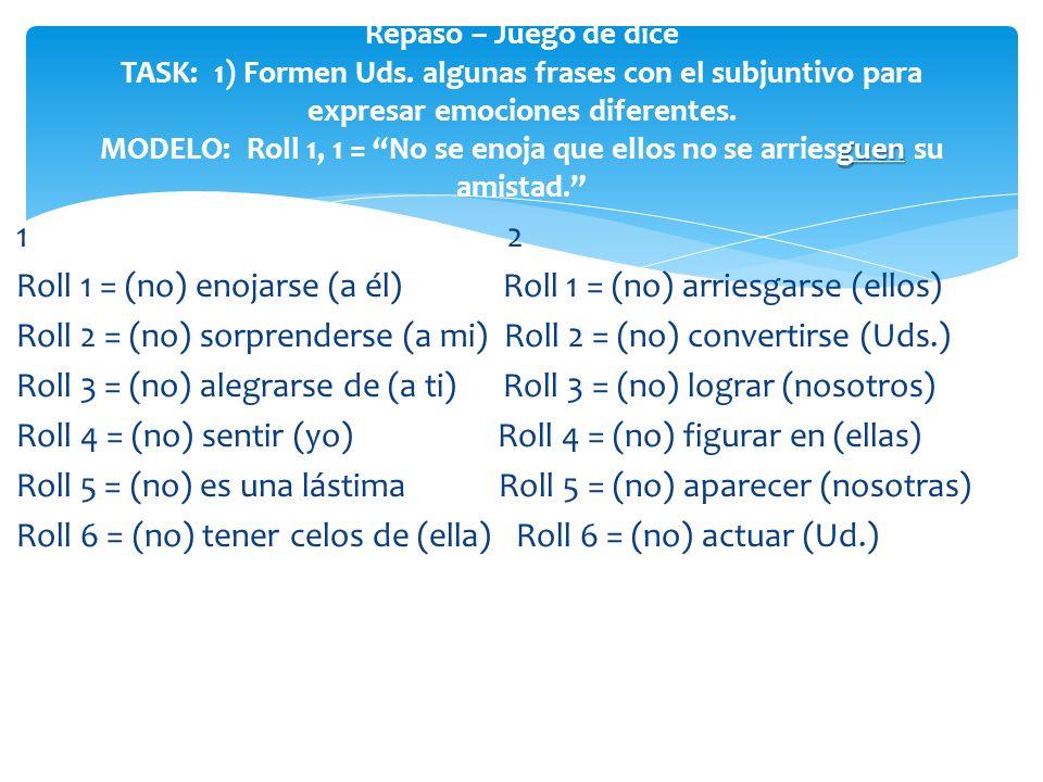 1 2 Roll 1 = (no) enojarse (a él) Roll 1 = (no) arriesgarse (ellos) Roll 2 = (no) sorprenderse (a mi) Roll 2 = (no) convertirse (Uds.) Roll 3 = (no) a