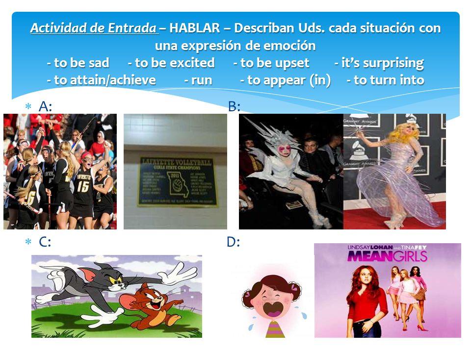 A: B: C: D: Actividad de Entrada – HABLAR – Describan Uds. cada situación con una expresión de emoción - to be sad - to be excited - to be upset - its