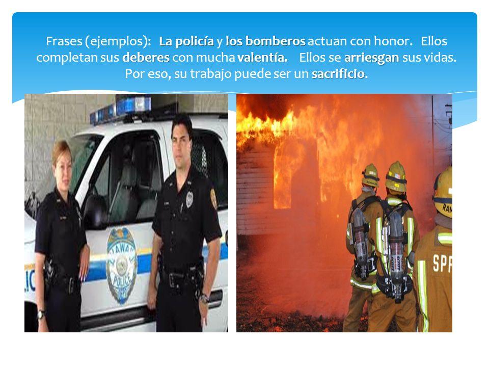La policía los bomberos deberesvalentía.arriesgan sacrificio Frases (ejemplos): La policía y los bomberos actuan con honor. Ellos completan sus debere