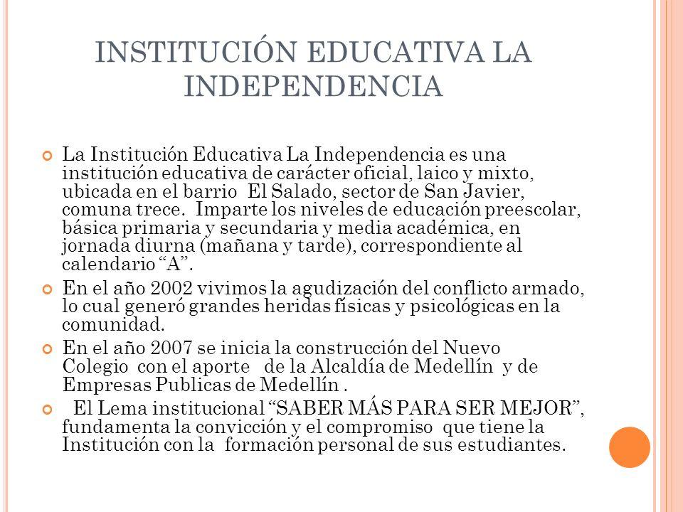 INSTITUCIÓN EDUCATIVA LA INDEPENDENCIA La Institución Educativa La Independencia es una institución educativa de carácter oficial, laico y mixto, ubic