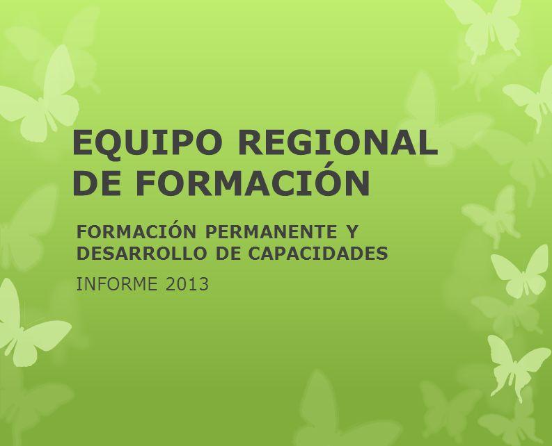 EQUIPO REGIONAL DE FORMACIÓN FORMACIÓN PERMANENTE Y DESARROLLO DE CAPACIDADES INFORME 2013