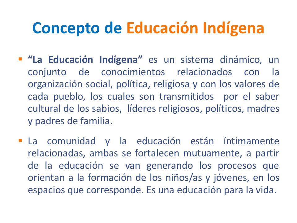 Concepto de Educación Indígena La Educación Indígena es un sistema dinámico, un conjunto de conocimientos relacionados con la organización social, pol
