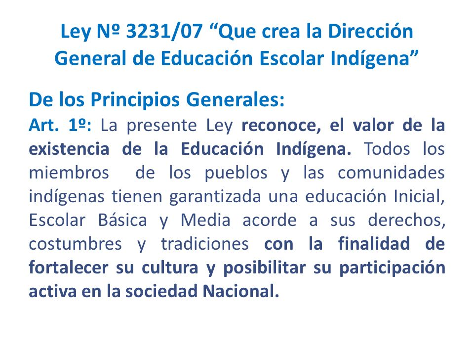 Ley Nº 3231/07 Que crea la Dirección General de Educación Escolar Indígena De los Principios Generales: Art. 1º: La presente Ley reconoce, el valor de