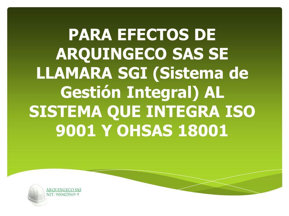 PARA EFECTOS DE ARQUINGECO SAS SE LLAMARA SGI (Sistema de Gestión Integral) AL SISTEMA QUE INTEGRA ISO 9001 Y OHSAS 18001