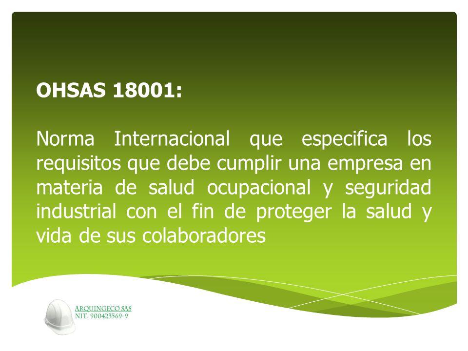 OHSAS 18001: Norma Internacional que especifica los requisitos que debe cumplir una empresa en materia de salud ocupacional y seguridad industrial con