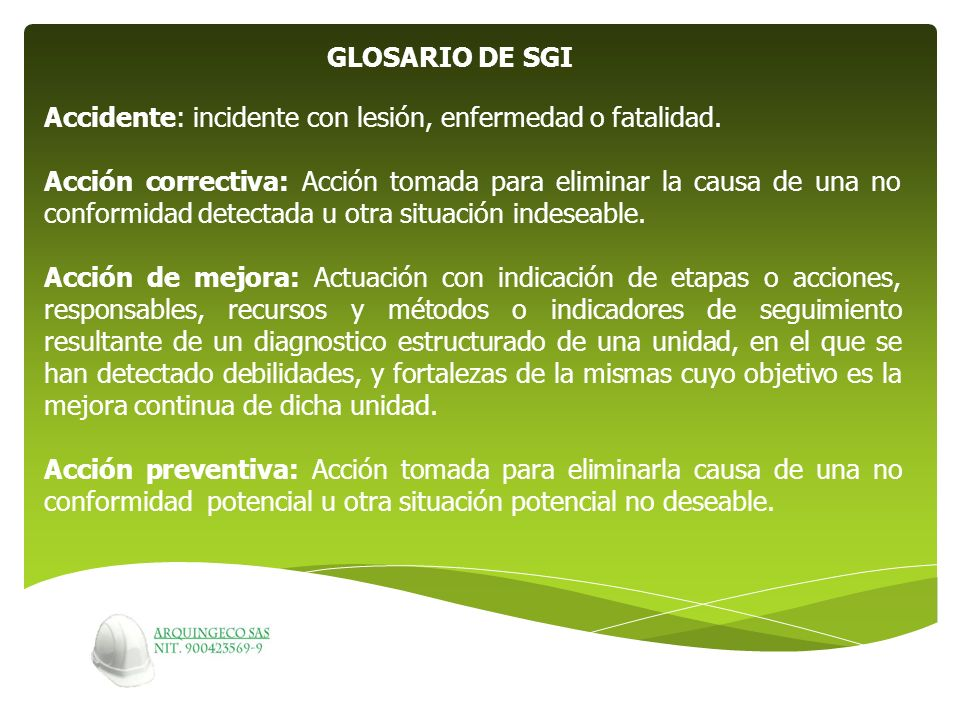GLOSARIO DE SGI Accidente: incidente con lesión, enfermedad o fatalidad. Acción correctiva: Acción tomada para eliminar la causa de una no conformidad