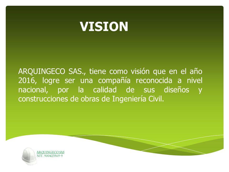 ARQUINGECO SAS., tiene como visión que en el año 2016, logre ser una compañía reconocida a nivel nacional, por la calidad de sus diseños y construccio
