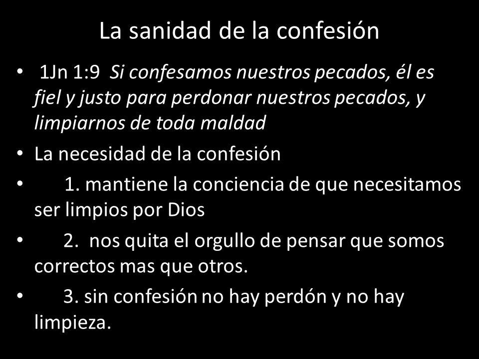 La sanidad de la confesión 1Jn 1:9 Si confesamos nuestros pecados, él es fiel y justo para perdonar nuestros pecados, y limpiarnos de toda maldad La n