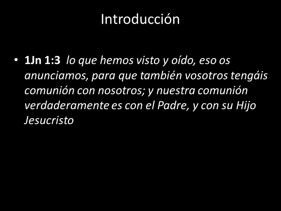 Introducción 1Jn 1:3 lo que hemos visto y oído, eso os anunciamos, para que también vosotros tengáis comunión con nosotros; y nuestra comunión verdade