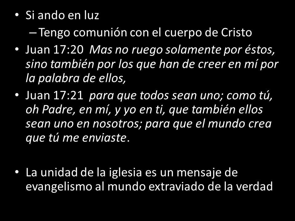 Si ando en luz – Tengo comunión con el cuerpo de Cristo Juan 17:20 Mas no ruego solamente por éstos, sino también por los que han de creer en mí por l