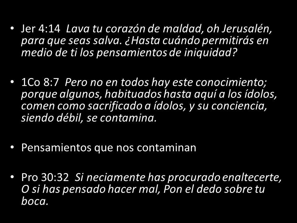 Jer 4:14 Lava tu corazón de maldad, oh Jerusalén, para que seas salva. ¿Hasta cuándo permitirás en medio de ti los pensamientos de iniquidad? 1Co 8:7