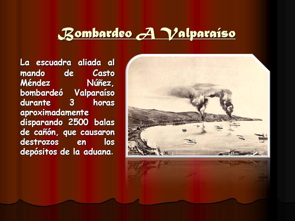 Bombardeo A Valparaíso La escuadra aliada al mando de Casto Méndez Núñez, bombardeó Valparaíso durante 3 horas aproximadamente disparando 2500 balas d