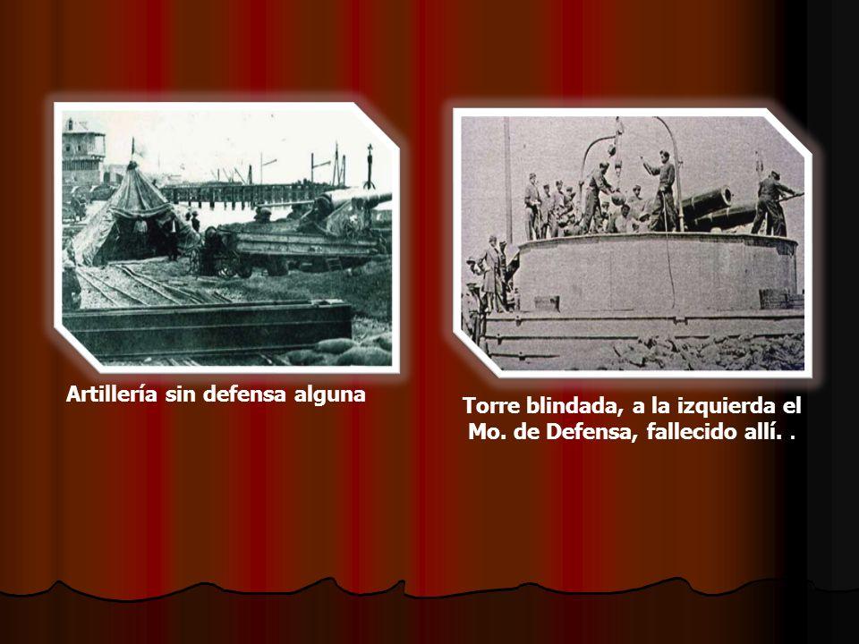 Artillería sin defensa alguna Torre blindada, a la izquierda el Mo. de Defensa, fallecido allí..