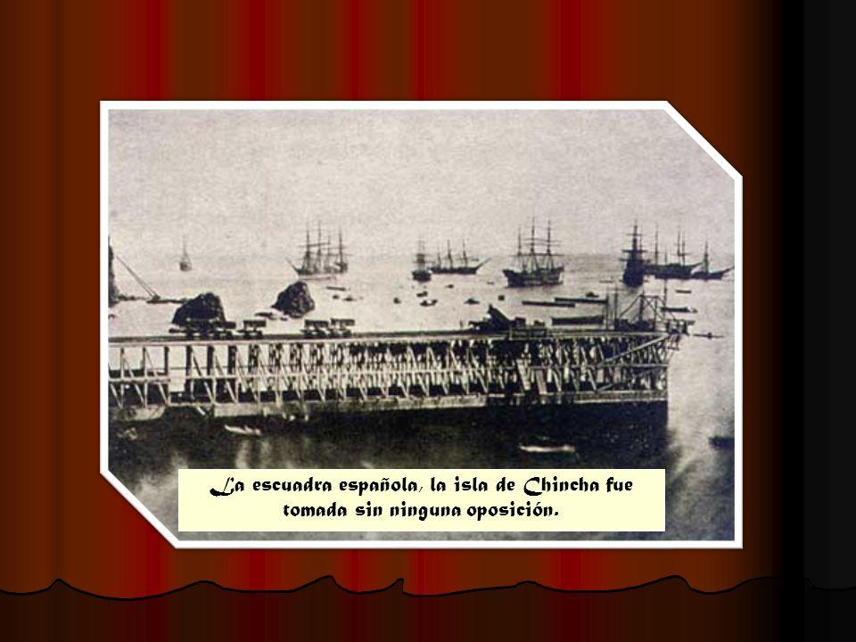La escuadra española, la isla de Chincha fue tomada sin ninguna oposición.