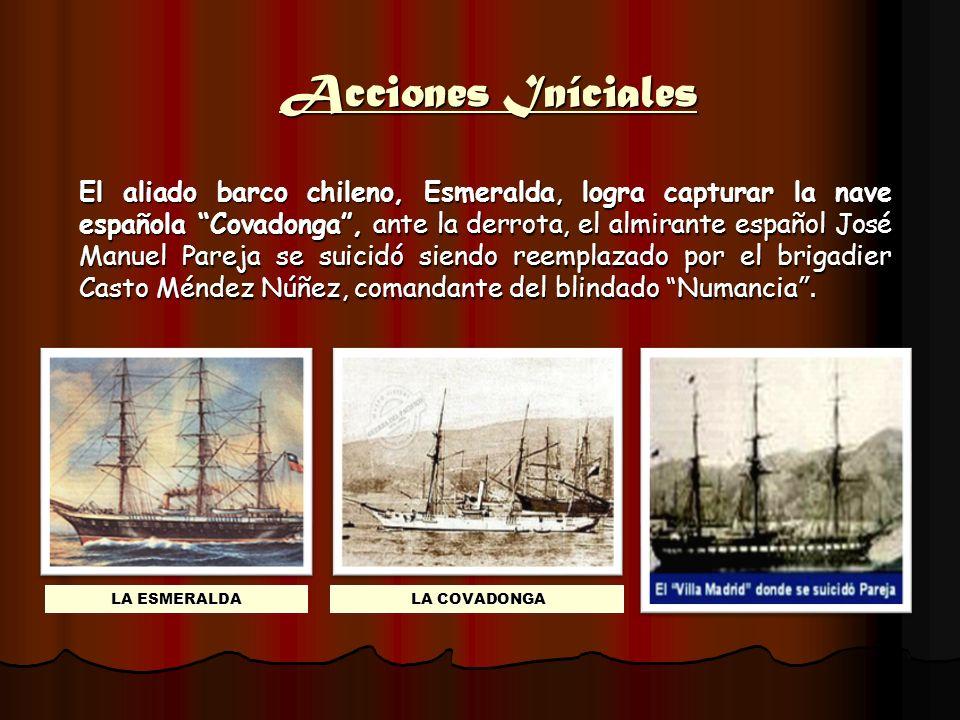Acciones Iníciales El aliado barco chileno, Esmeralda, logra capturar la nave española Covadonga, ante la derrota, el almirante español José Manuel Pa