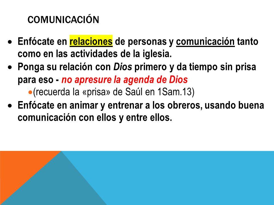 COMUNICACIÓN Enfócate en relaciones de personas y comunicación tanto como en las actividades de la iglesia. Ponga su relación con Dios primero y da ti
