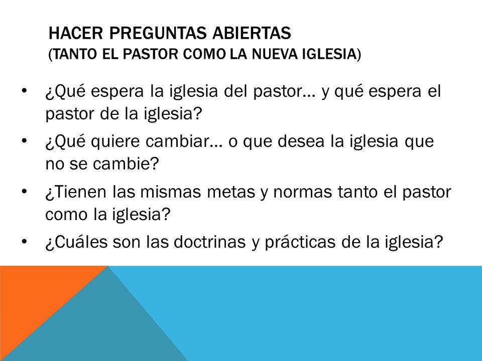 HACER PREGUNTAS ABIERTAS (TANTO EL PASTOR COMO LA NUEVA IGLESIA) ¿Qué espera la iglesia del pastor… y qué espera el pastor de la iglesia? ¿Qué quiere