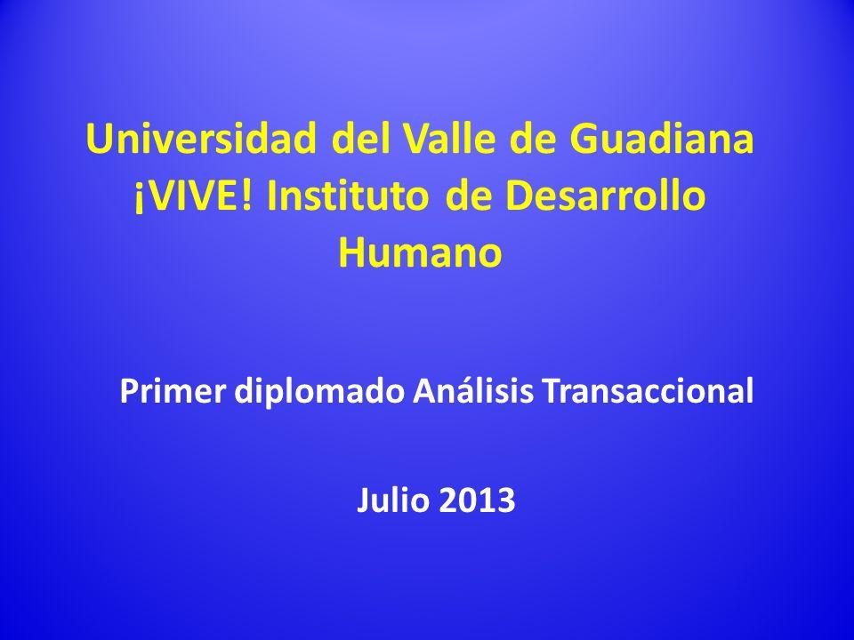 Universidad del Valle de Guadiana ¡VIVE! Instituto de Desarrollo Humano Primer diplomado Análisis Transaccional Julio 2013