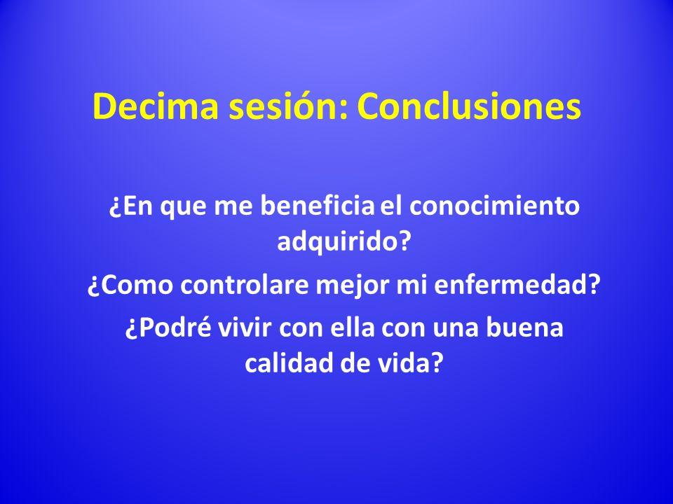 Decima sesión: Conclusiones ¿En que me beneficia el conocimiento adquirido? ¿Como controlare mejor mi enfermedad? ¿Podré vivir con ella con una buena