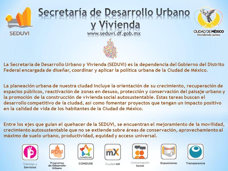 La Secretaría de Desarrollo Urbano y Vivienda (SEDUVI) es la dependencia del Gobierno del Distrito Federal encargada de diseñar, coordinar y aplicar l