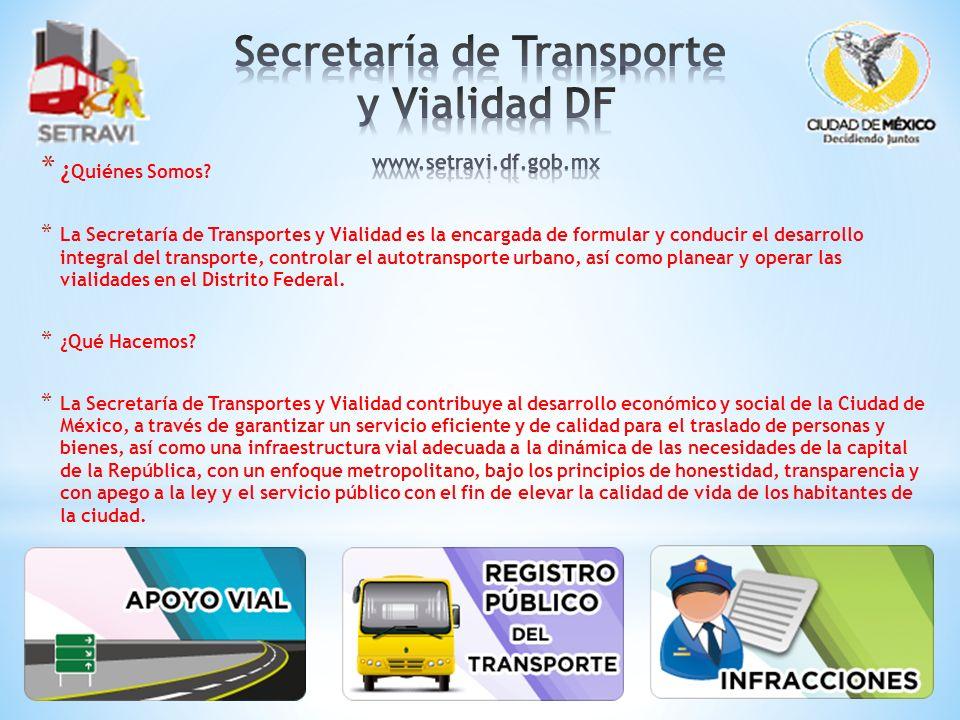 * ¿ Quiénes Somos? * La Secretaría de Transportes y Vialidad es la encargada de formular y conducir el desarrollo integral del transporte, controlar e