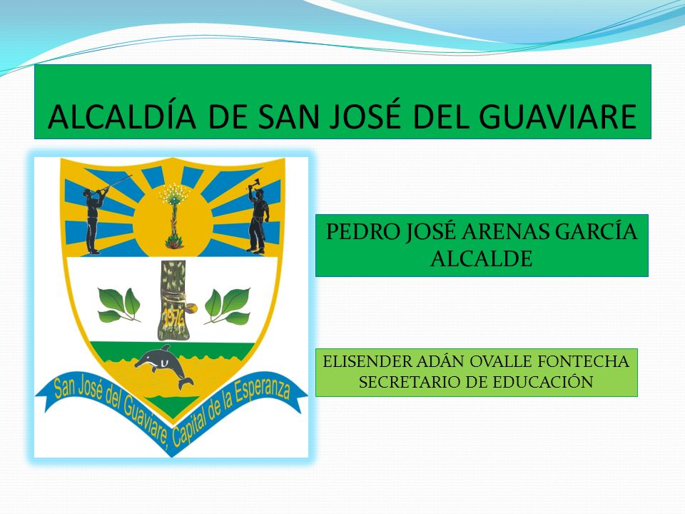 ALCALDÍA DE SAN JOSÉ DEL GUAVIARE PEDRO JOSÉ ARENAS GARCÍA ALCALDE ELISENDER ADÁN OVALLE FONTECHA SECRETARIO DE EDUCACIÓN