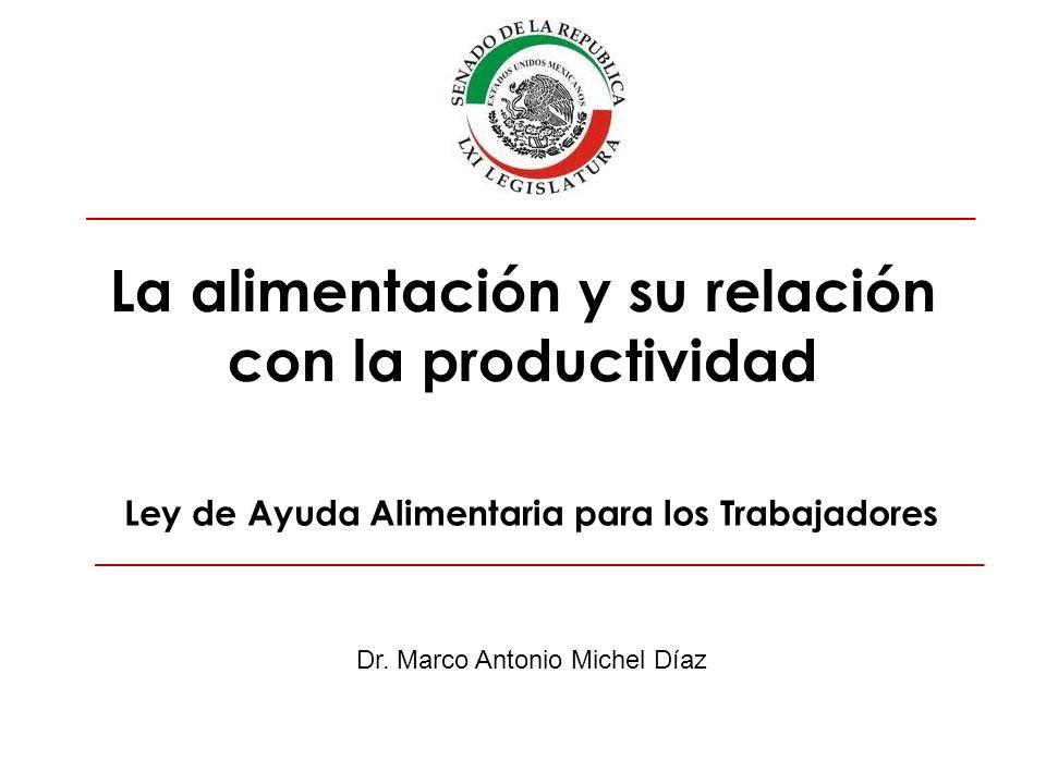 La alimentación y su relación con la productividad Dr. Marco Antonio Michel Díaz Ley de Ayuda Alimentaria para los Trabajadores