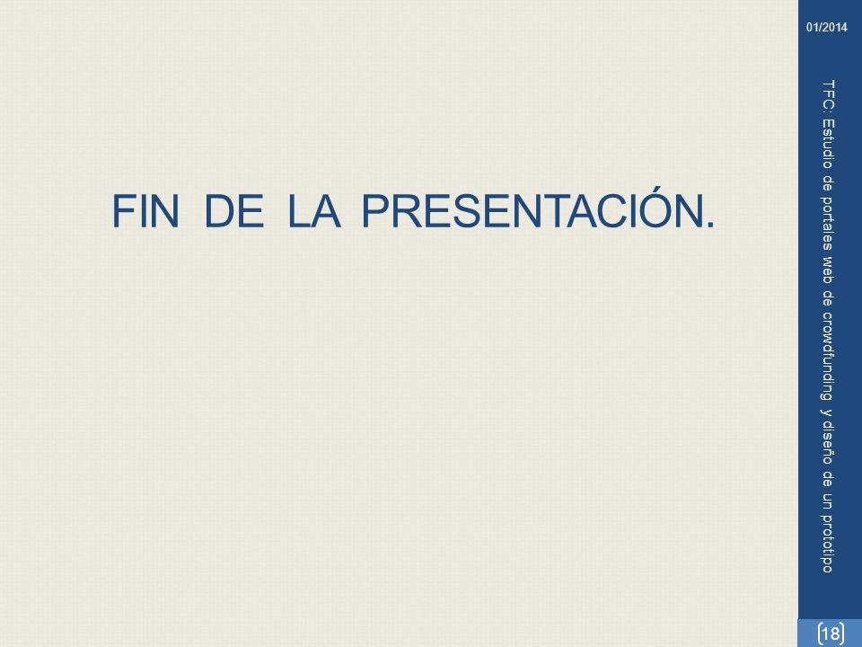 FIN DE LA PRESENTACIÓN. TFC: Estudio de portales web de crowdfunding y diseño de un prototipo 18 01/2014