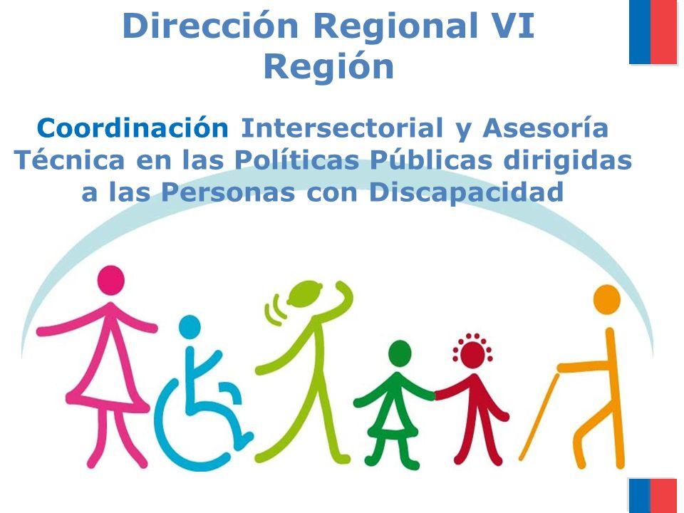 Coordinación Intersectorial y Asesoría Técnica en las Políticas Públicas dirigidas a las Personas con Discapacidad Dirección Regional VI Región