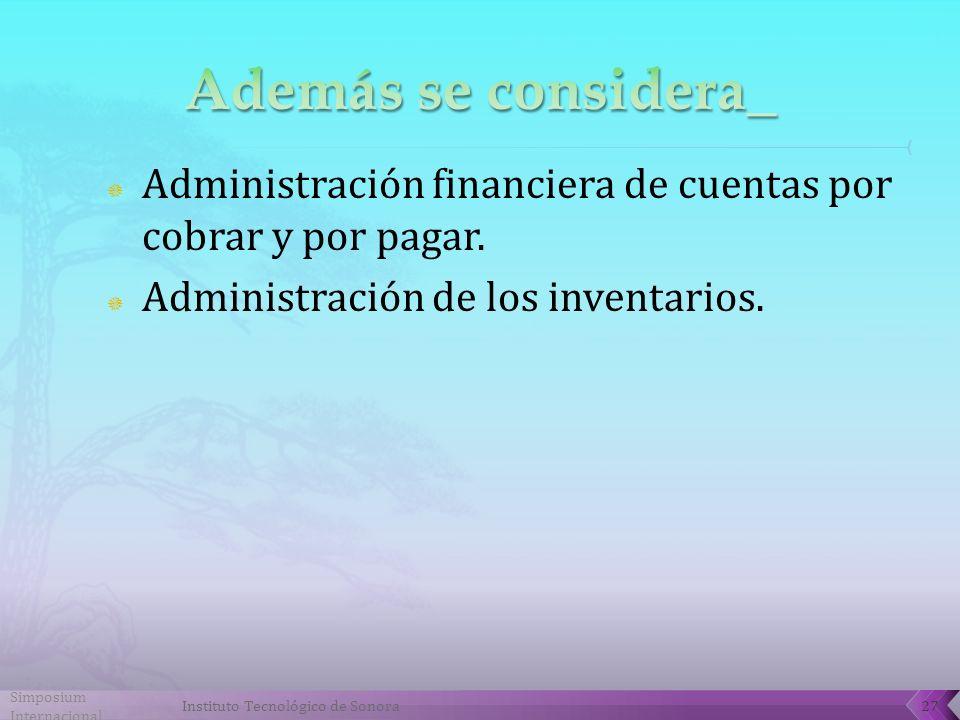 Simposium Internacional Instituto Tecnológico de Sonora27 Administración financiera de cuentas por cobrar y por pagar.