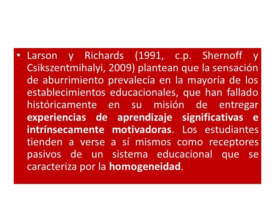 Larson y Richards (1991, c.p. Shernoff y Csikszentmihalyi, 2009) plantean que la sensación de aburrimiento prevalecía en la mayoría de los establecimi