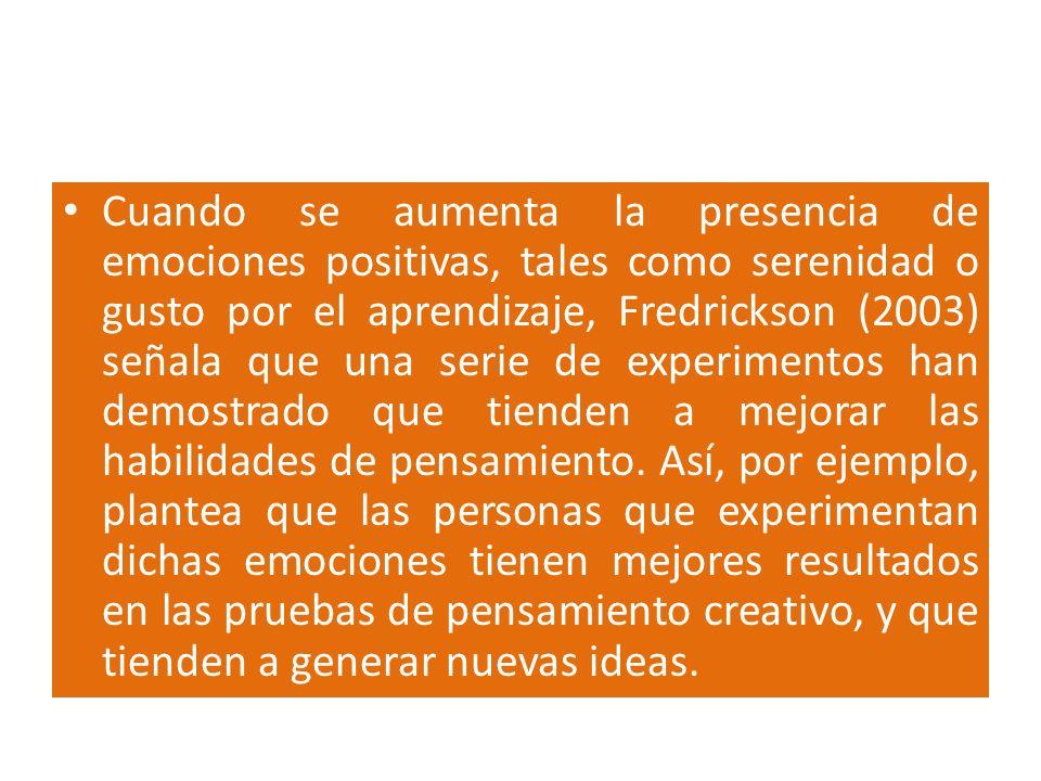 Cuando se aumenta la presencia de emociones positivas, tales como serenidad o gusto por el aprendizaje, Fredrickson (2003) señala que una serie de exp
