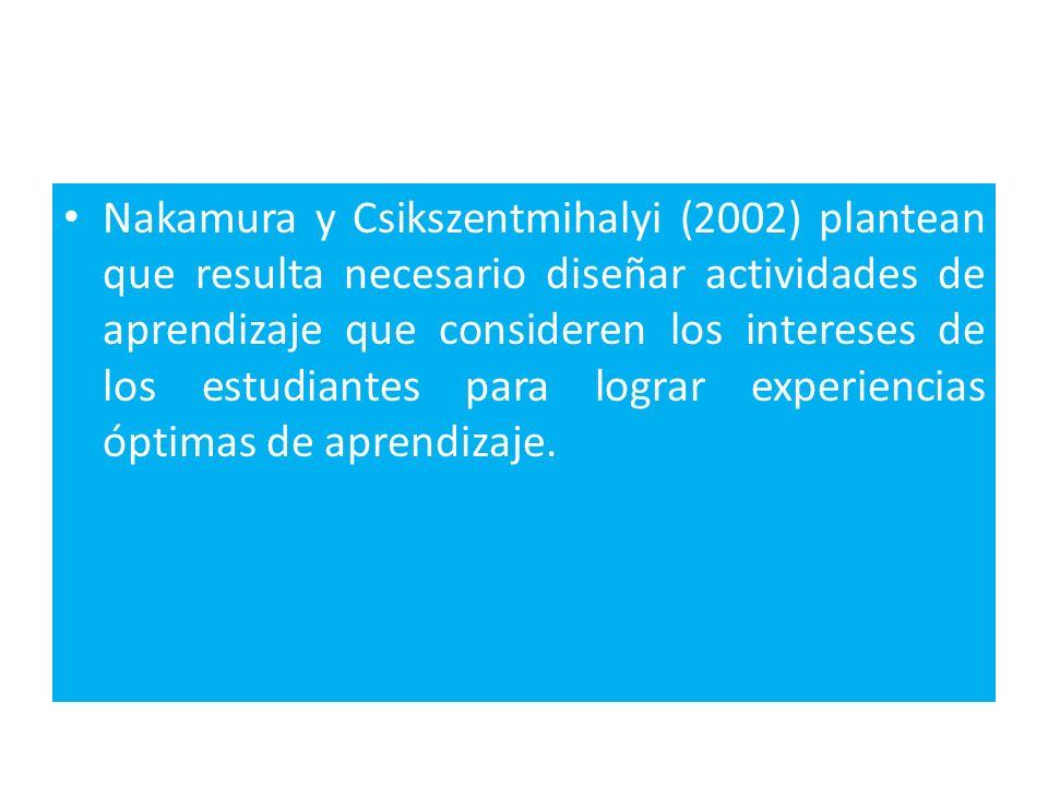 Nakamura y Csikszentmihalyi (2002) plantean que resulta necesario diseñar actividades de aprendizaje que consideren los intereses de los estudiantes para lograr experiencias óptimas de aprendizaje.