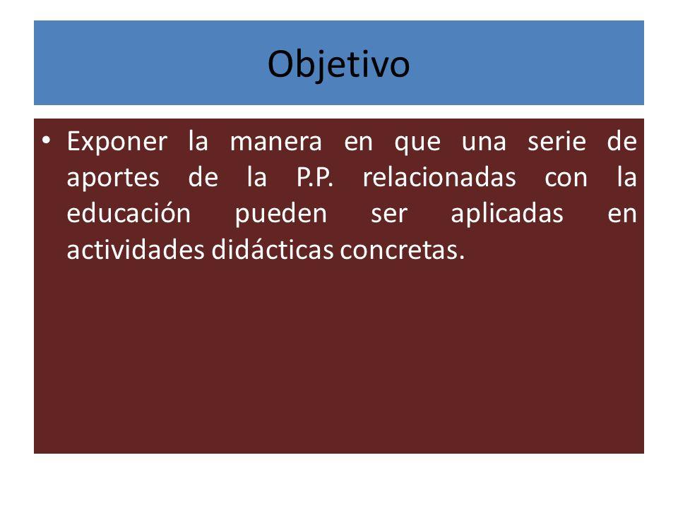 Objetivo Exponer la manera en que una serie de aportes de la P.P. relacionadas con la educación pueden ser aplicadas en actividades didácticas concret