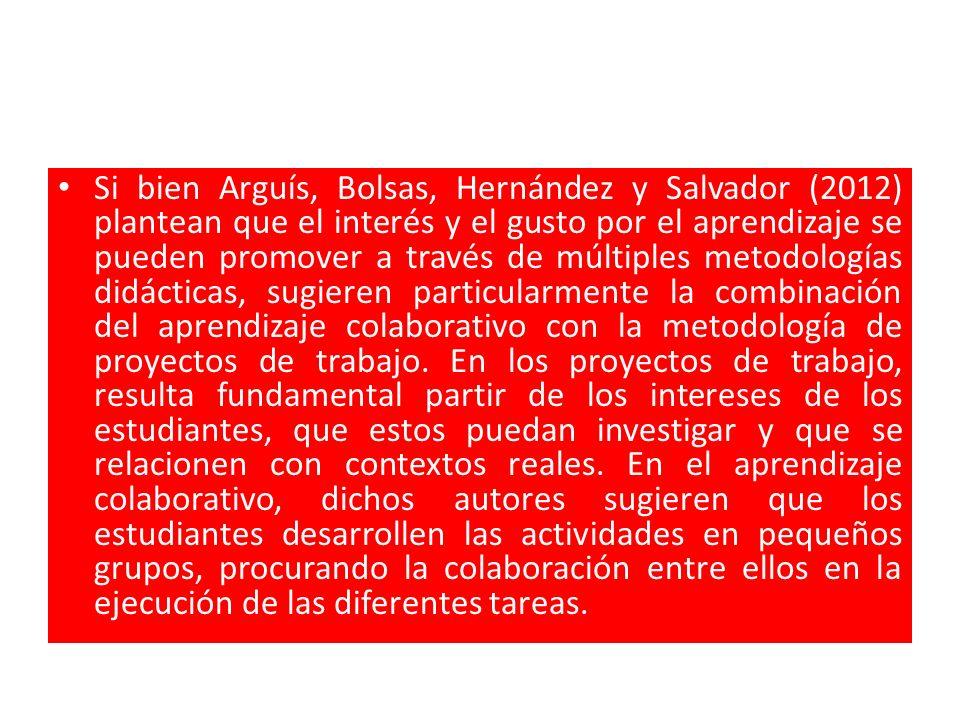 Si bien Arguís, Bolsas, Hernández y Salvador (2012) plantean que el interés y el gusto por el aprendizaje se pueden promover a través de múltiples metodologías didácticas, sugieren particularmente la combinación del aprendizaje colaborativo con la metodología de proyectos de trabajo.