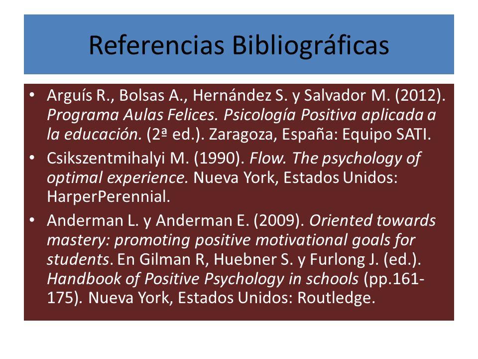 Referencias Bibliográficas Arguís R., Bolsas A., Hernández S. y Salvador M. (2012). Programa Aulas Felices. Psicología Positiva aplicada a la educació