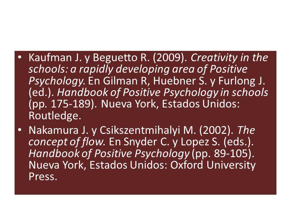 Kaufman J. y Beguetto R. (2009). Creativity in the schools: a rapidly developing area of Positive Psychology. En Gilman R, Huebner S. y Furlong J. (ed